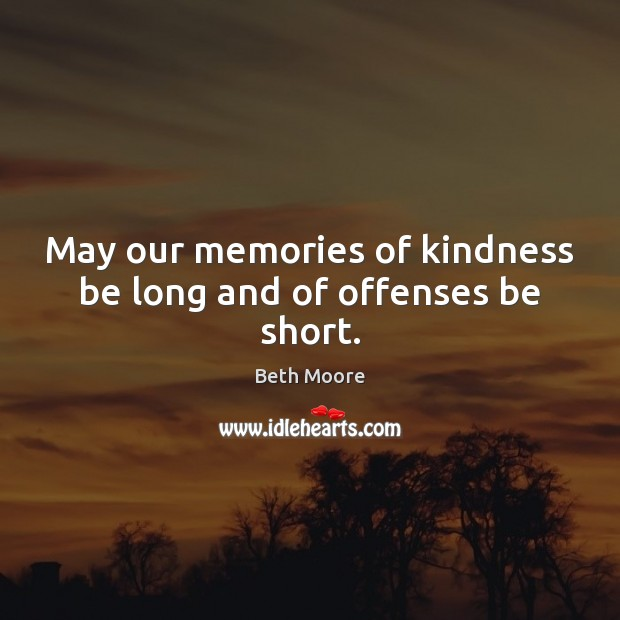 May our memories of kindness be long and of offenses be short. Image