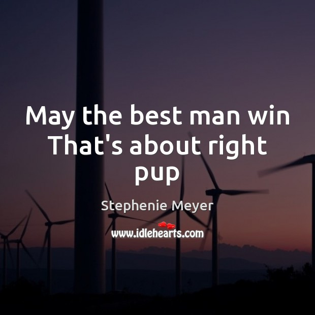 May the best man win That's about right pup Stephenie Meyer Picture Quote