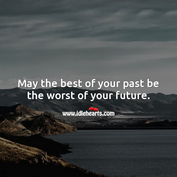 May the best of your past be the worst of your future. Future Quotes Image