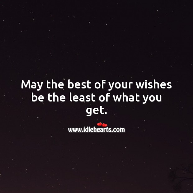 May the best of your wishes be the least of what you get. Happy Birthday Wishes Image