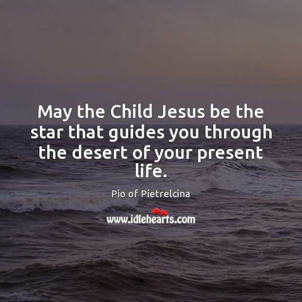 Image, May the Child Jesus be the star that guides you through the desert of your present life.