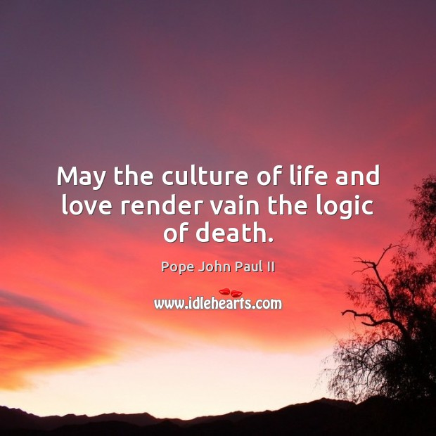 Image, May the culture of life and love render vain the logic of death.