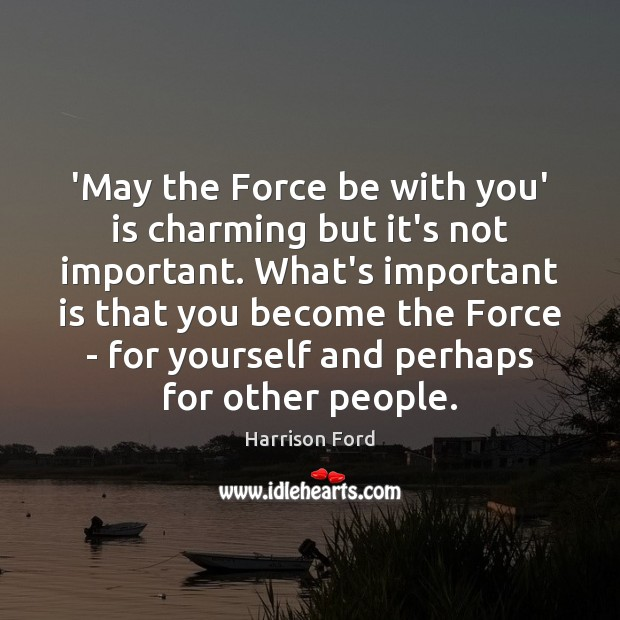 'May the Force be with you' is charming but it's not important. Harrison Ford Picture Quote