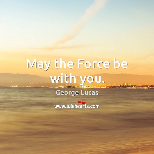 May the Force be with you. George Lucas Picture Quote