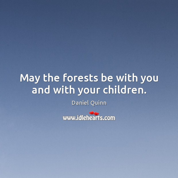 May the forests be with you and with your children. Daniel Quinn Picture Quote