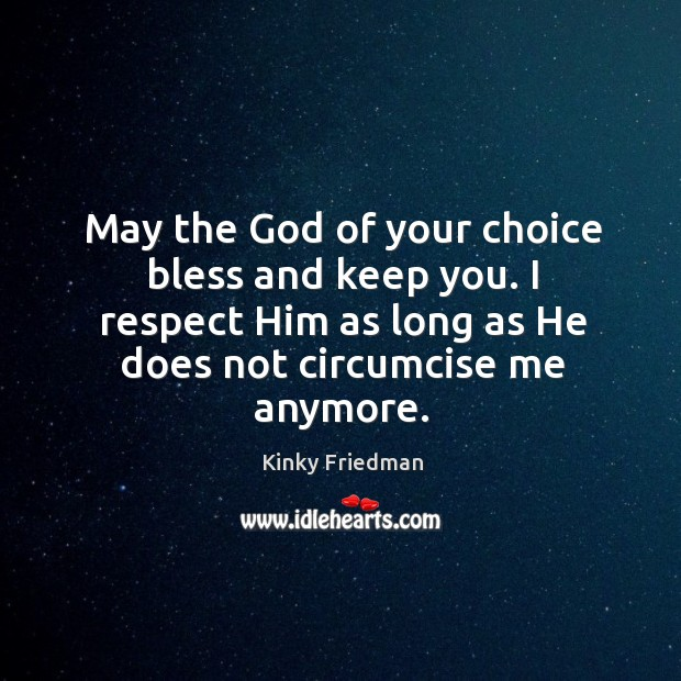 May the God of your choice bless and keep you. I respect him as long as he does not circumcise me anymore. Image