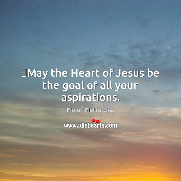 May the Heart of Jesus be the goal of all your aspirations. Pio of Pietrelcina Picture Quote