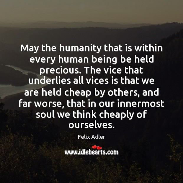 May the humanity that is within every human being be held precious. Felix Adler Picture Quote