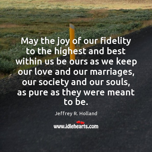 May the joy of our fidelity to the highest and best within Jeffrey R. Holland Picture Quote