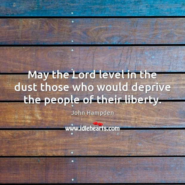 May the Lord level in the dust those who would deprive the people of their liberty. John Hampden Picture Quote