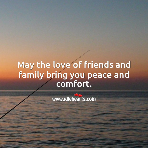 May the love of friends and family bring you peace and comfort. Sympathy Messages Image