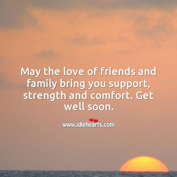 May the love of friends and family bring you support, strength and comfort. Get Well Soon Quotes Image