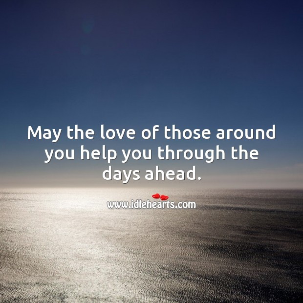 May the love of those around you help you through the days ahead. Sympathy Messages Image