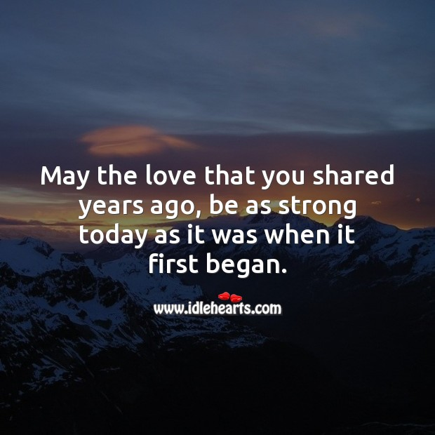 May the love that you shared years ago, be as strong today as it was when it first began. Wedding Anniversary Messages Image