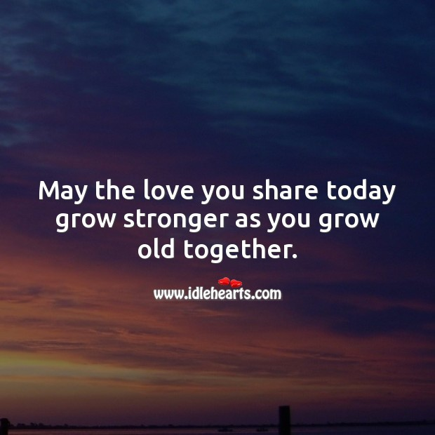 May the love you share today grow stronger as you grow old together. Marriage Quotes Image
