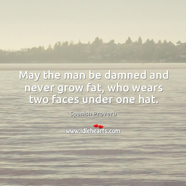 May the man be damned and never grow fat, who wears two faces under one hat. Spanish Proverbs Image