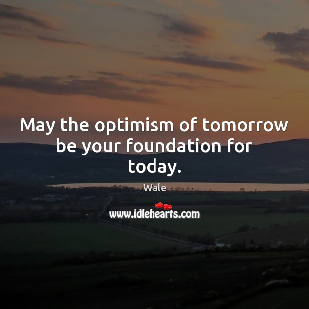 Image, May the optimism of tomorrow be your foundation for today.