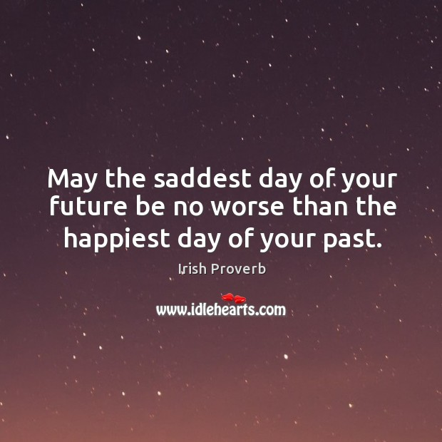 May the saddest day of your future be no worse than the happiest day of your past. Image