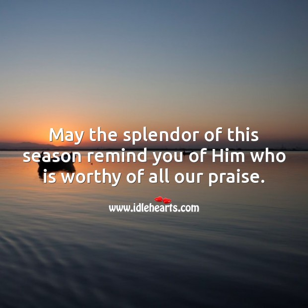 Image, May the splendor of this season remind you of Him who is worthy of all our praise.