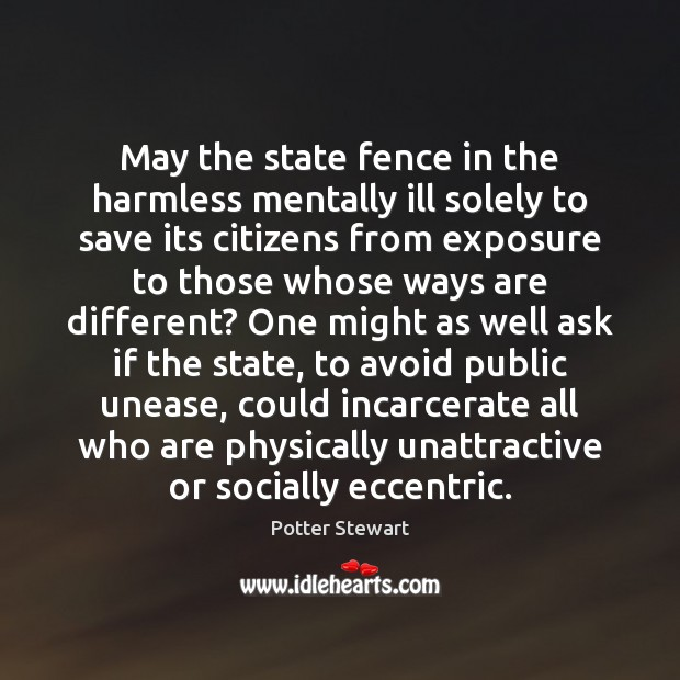 May the state fence in the harmless mentally ill solely to save Potter Stewart Picture Quote