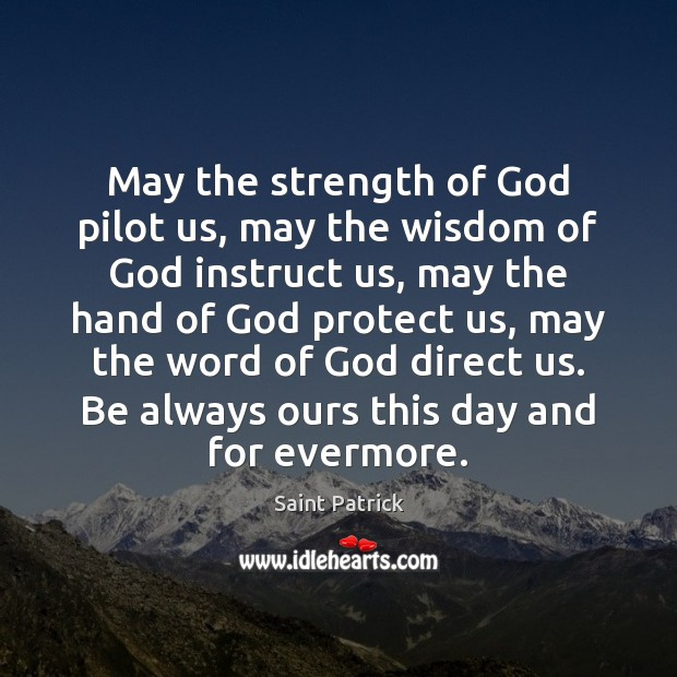 May the strength of God pilot us, may the wisdom of God Saint Patrick Picture Quote