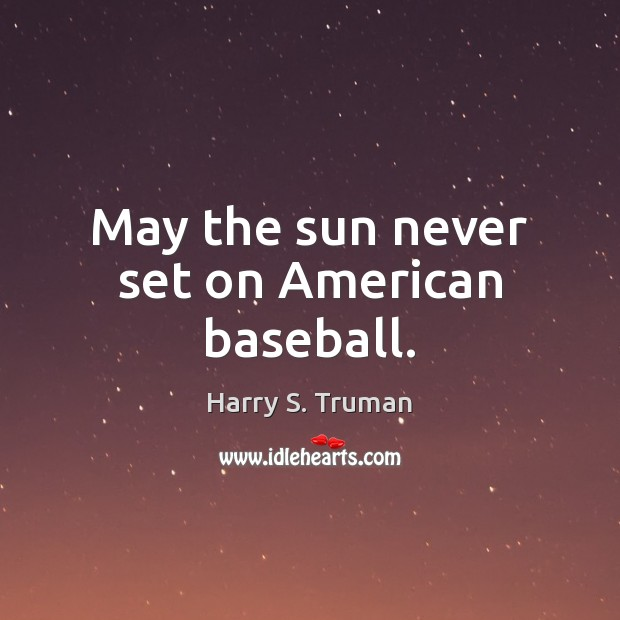 May the sun never set on American baseball. Harry S. Truman Picture Quote