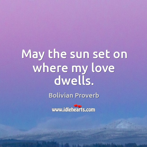 May the sun set on where my love dwells. Bolivian Proverbs Image