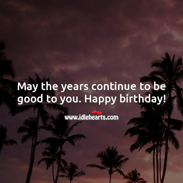 May the years continue to be good to you. Happy birthday! Good Quotes Image