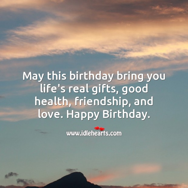 May this birthday bring you life's real gifts, good health, friendship, and love. Image