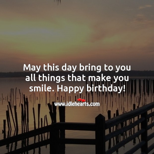 May this day bring to you all things that make you smile. Happy birthday! Inspirational Birthday Messages Image