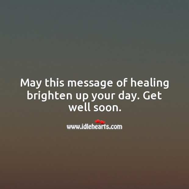 May this message of healing brighten up your day. Get well soon. Get Well Soon Messages Image