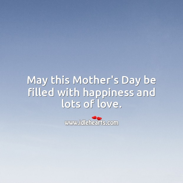 May this Mother's Day be filled with happiness and lots of love. Mother's Day Quotes Image
