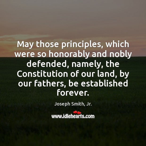 May those principles, which were so honorably and nobly defended, namely, the Joseph Smith, Jr. Picture Quote