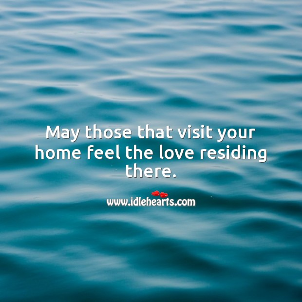 May those that visit your home feel the love residing there. Housewarming Messages Image