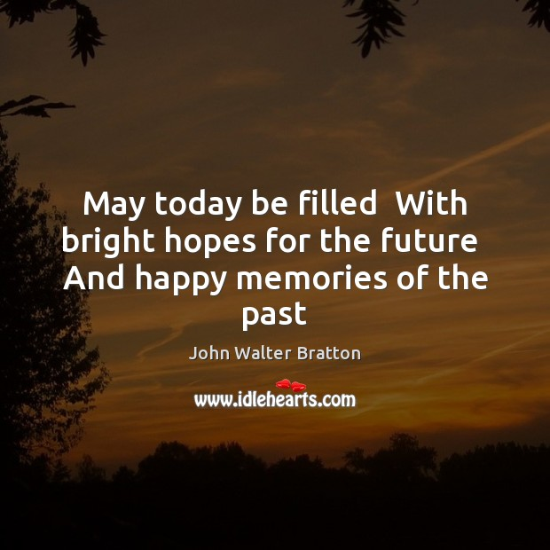 May today be filled  With bright hopes for the future  And happy memories of the past John Walter Bratton Picture Quote