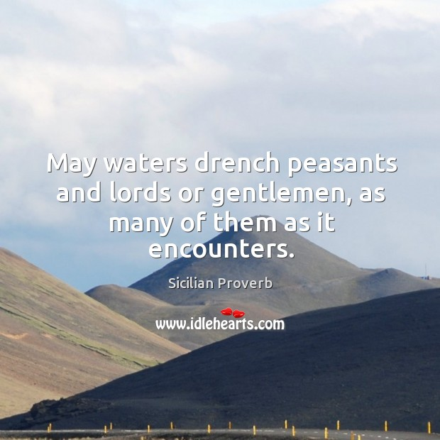 May waters drench peasants and lords or gentlemen, as many of them as it encounters. Sicilian Proverbs Image