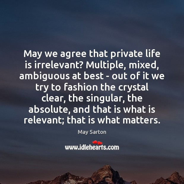 May we agree that private life is irrelevant? Multiple, mixed, ambiguous at May Sarton Picture Quote