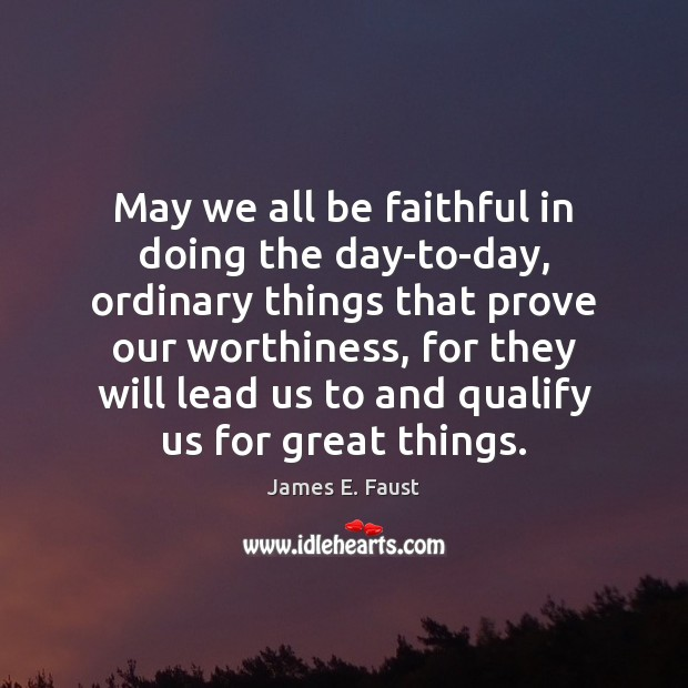 May we all be faithful in doing the day-to-day, ordinary things that James E. Faust Picture Quote
