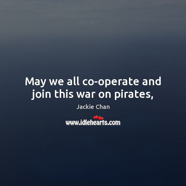 Jackie Chan Picture Quote image saying: May we all co-operate and join this war on pirates,