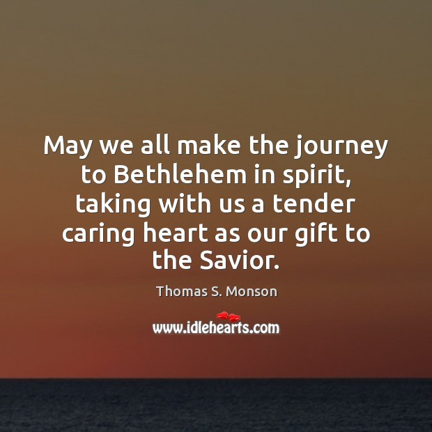 May we all make the journey to Bethlehem in spirit, taking with Thomas S. Monson Picture Quote