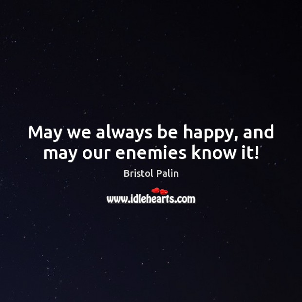 Image, May we always be happy, and may our enemies know it!