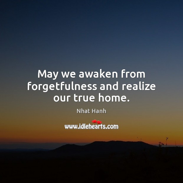 Image, May we awaken from forgetfulness and realize our true home.