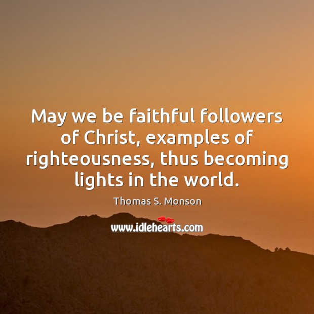 May we be faithful followers of Christ, examples of righteousness, thus becoming Thomas S. Monson Picture Quote