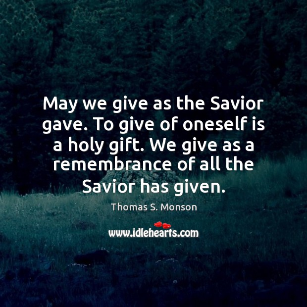 May we give as the Savior gave. To give of oneself is Thomas S. Monson Picture Quote