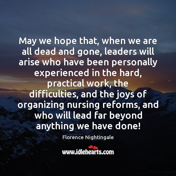 May we hope that, when we are all dead and gone, leaders Florence Nightingale Picture Quote