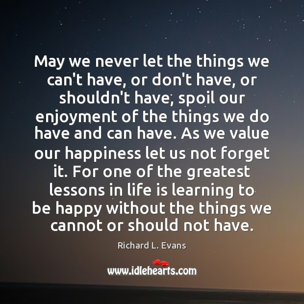 May we never let the things we can't have, or don't have, Richard L. Evans Picture Quote
