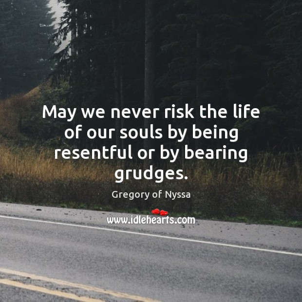May we never risk the life of our souls by being resentful or by bearing grudges. Gregory of Nyssa Picture Quote