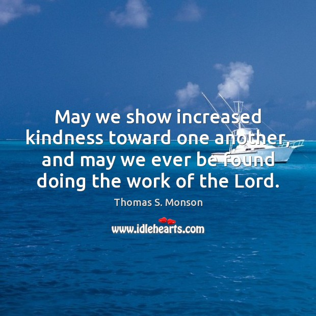 May we show increased kindness toward one another, and may we ever Thomas S. Monson Picture Quote