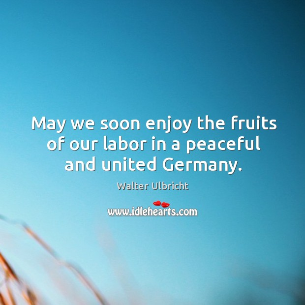 May we soon enjoy the fruits of our labor in a peaceful and united germany. Image