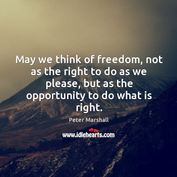 May we think of freedom, not as the right to do as we please, but as the opportunity to do what is right. Peter Marshall Picture Quote